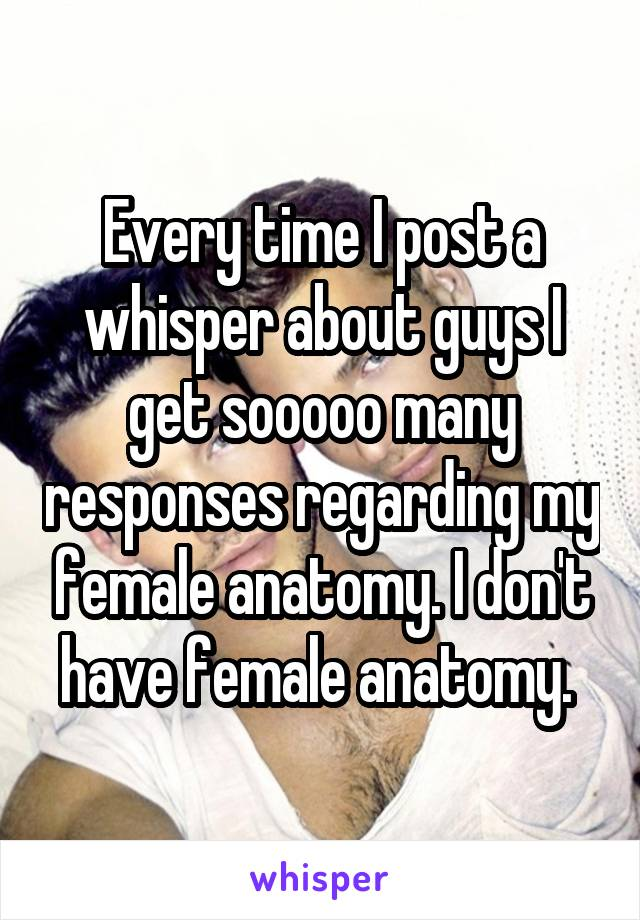 Every time I post a whisper about guys I get sooooo many responses regarding my female anatomy. I don't have female anatomy.