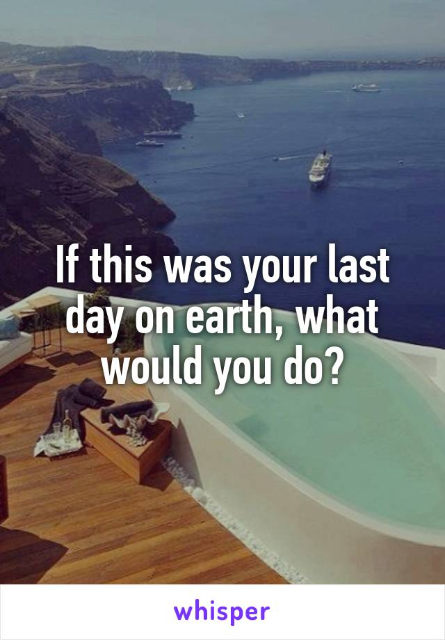 If this was your last day on earth, what would you do?