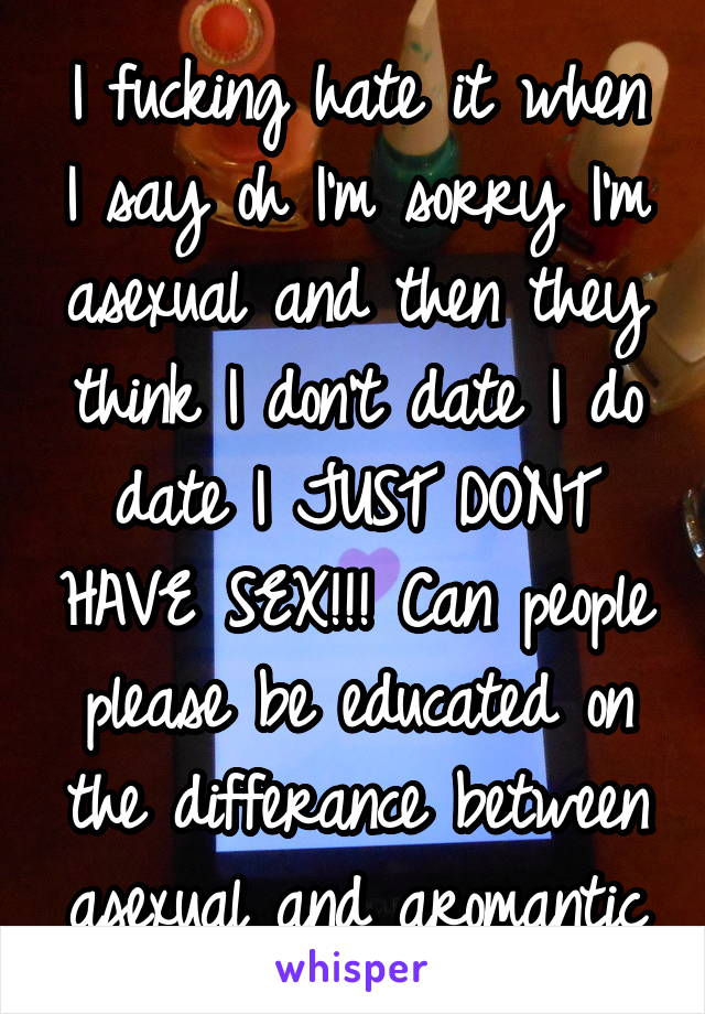 I fucking hate it when I say oh I'm sorry I'm asexual and then they think I don't date I do date I JUST DONT HAVE SEX!!! Can people please be educated on the differance between asexual and aromantic
