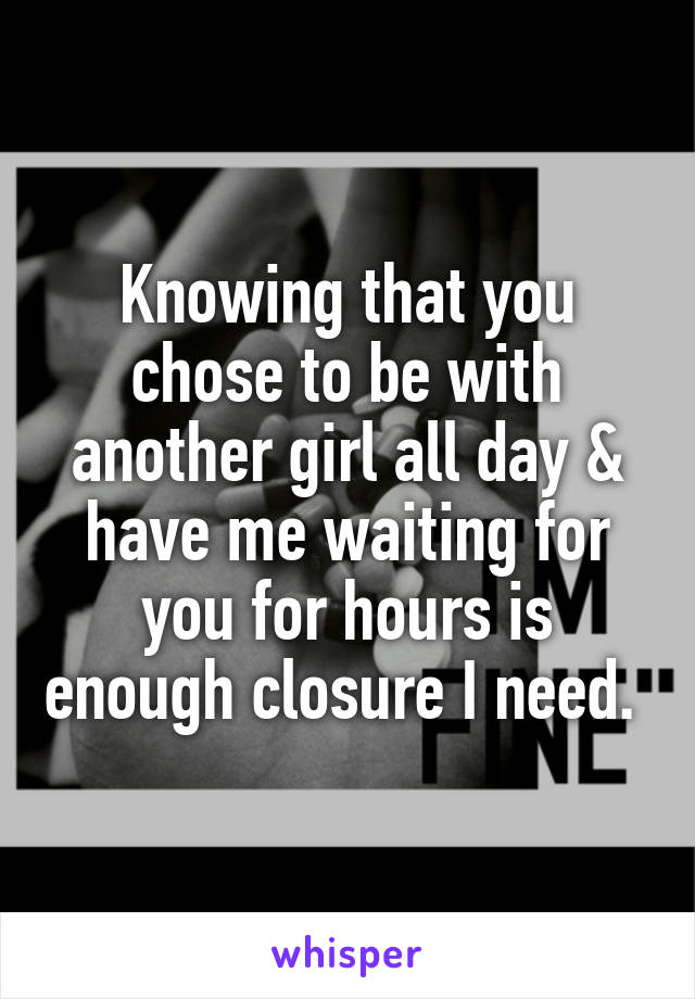 Knowing that you chose to be with another girl all day & have me waiting for you for hours is enough closure I need.