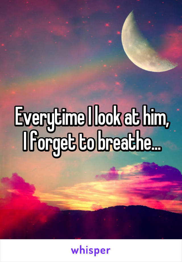 Everytime I look at him, I forget to breathe...
