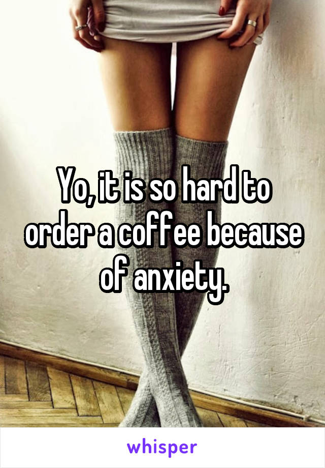 Yo, it is so hard to order a coffee because of anxiety.