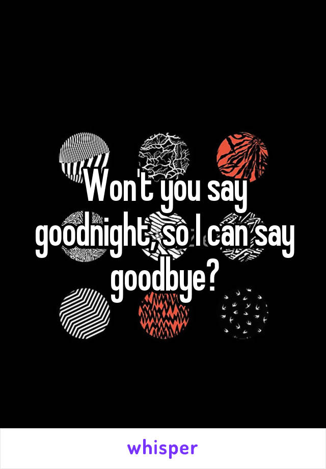 Won't you say goodnight, so I can say goodbye?