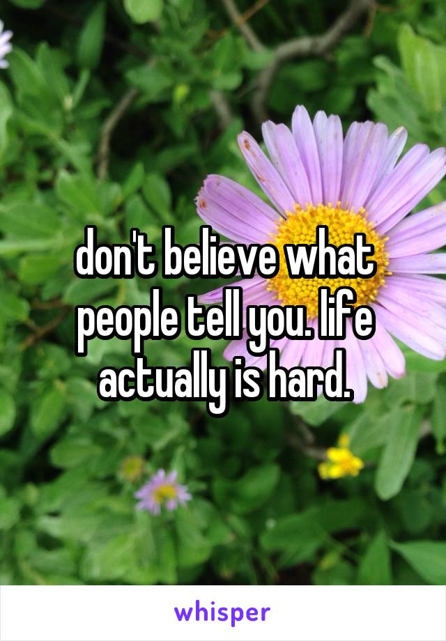 don't believe what people tell you. life actually is hard.