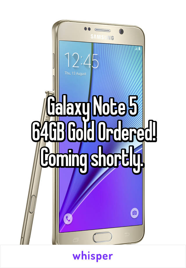 Galaxy Note 5  64GB Gold Ordered! Coming shortly.