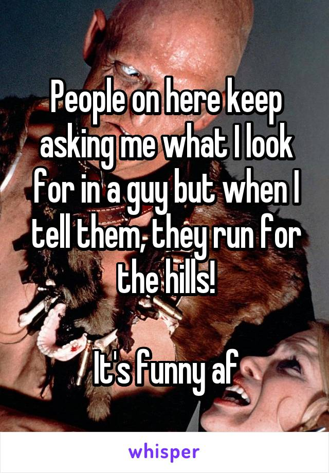 People on here keep asking me what I look for in a guy but when I tell them, they run for the hills!  It's funny af