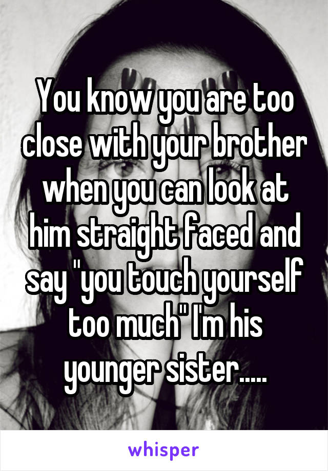 "You know you are too close with your brother when you can look at him straight faced and say ""you touch yourself too much"" I'm his younger sister....."