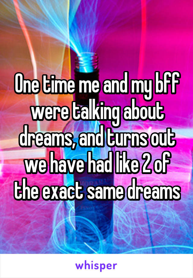One time me and my bff were talking about dreams, and turns out we have had like 2 of the exact same dreams