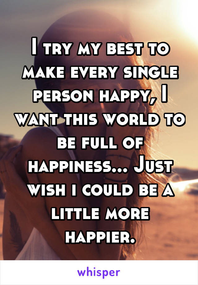 I try my best to make every single person happy, I want this world to be full of happiness... Just wish i could be a little more happier.