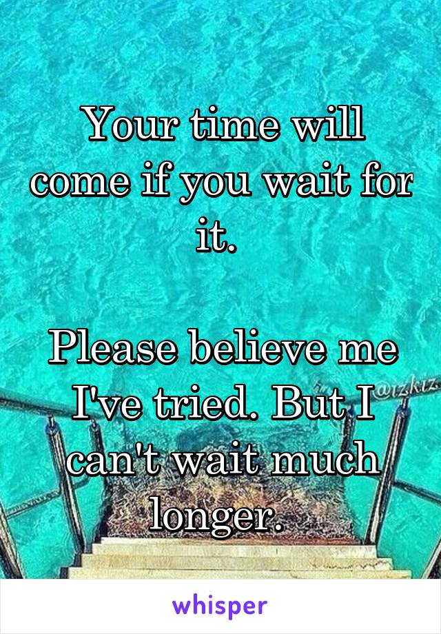 Your time will come if you wait for it.   Please believe me I've tried. But I can't wait much longer.