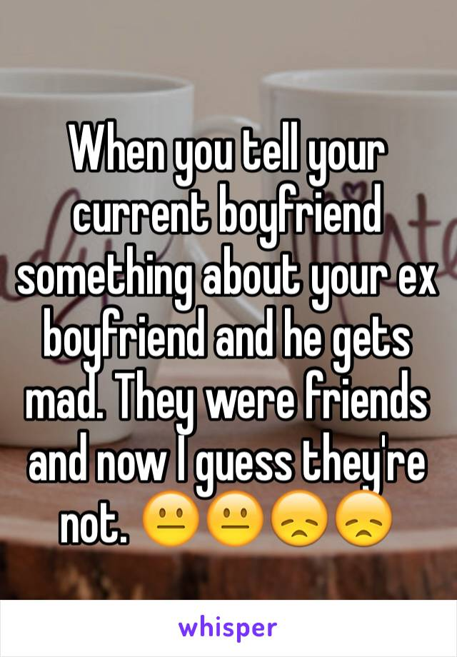 When you tell your current boyfriend something about your ex boyfriend and he gets mad. They were friends and now I guess they're not. 😐😐😞😞