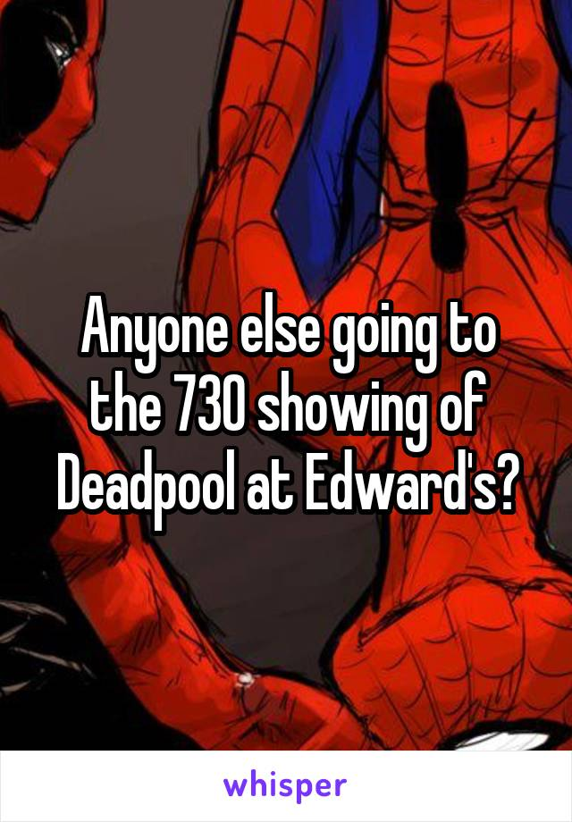 Anyone else going to the 730 showing of Deadpool at Edward's?
