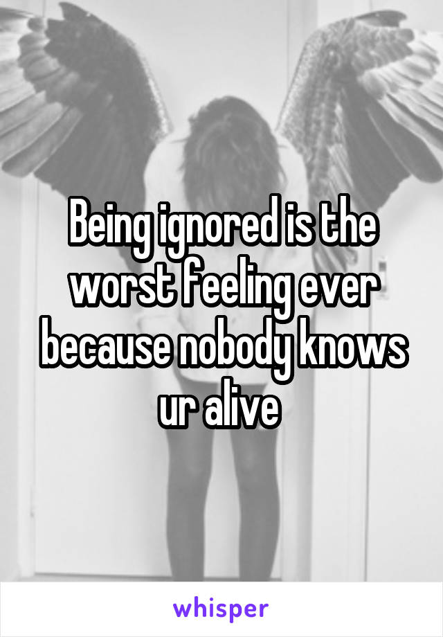 Being ignored is the worst feeling ever because nobody knows ur alive