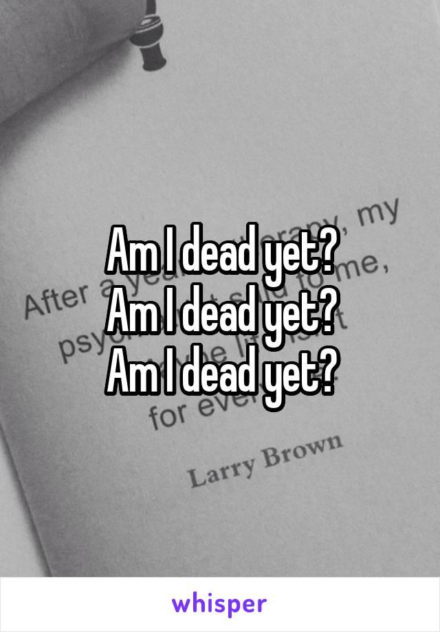 Am I dead yet? Am I dead yet? Am I dead yet?