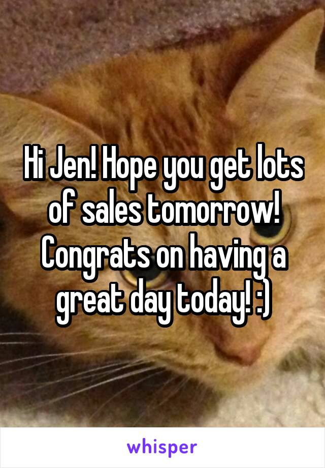 Hi Jen! Hope you get lots of sales tomorrow! Congrats on having a great day today! :)