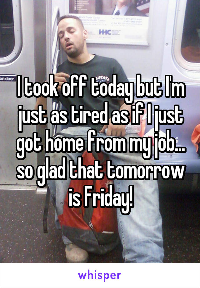 I took off today but I'm just as tired as if I just got home from my job... so glad that tomorrow is Friday!