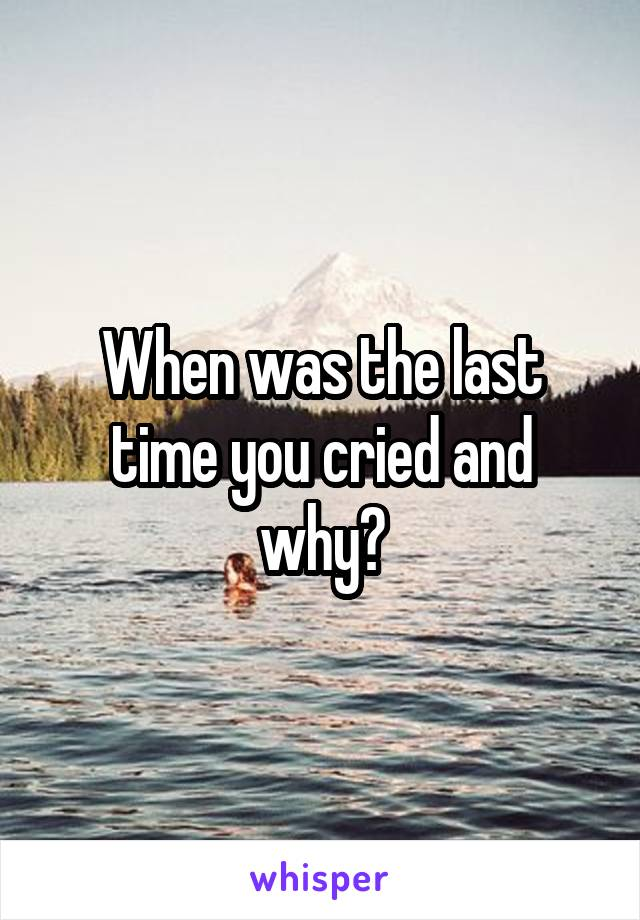 When was the last time you cried and why?