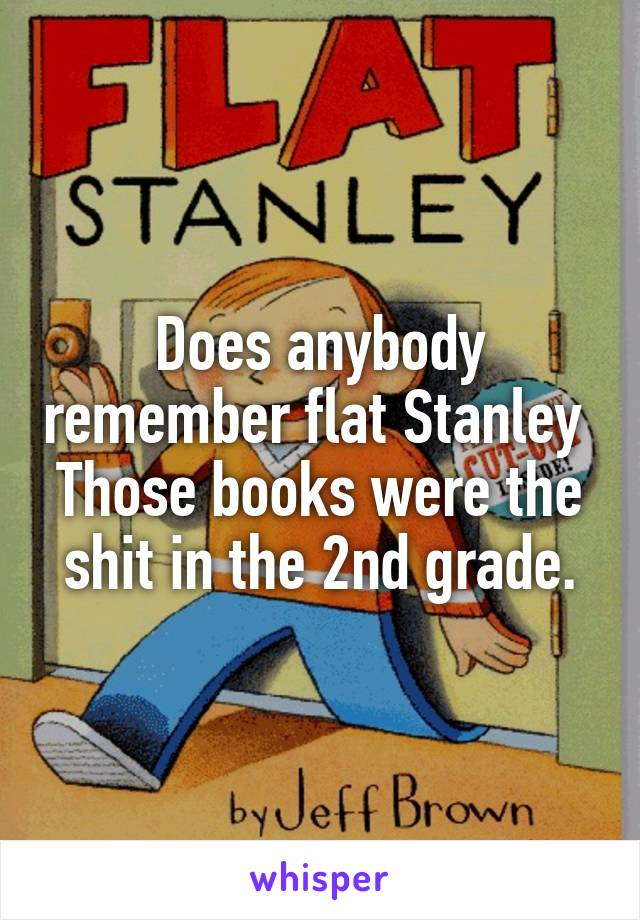 Does anybody remember flat Stanley  Those books were the shit in the 2nd grade.