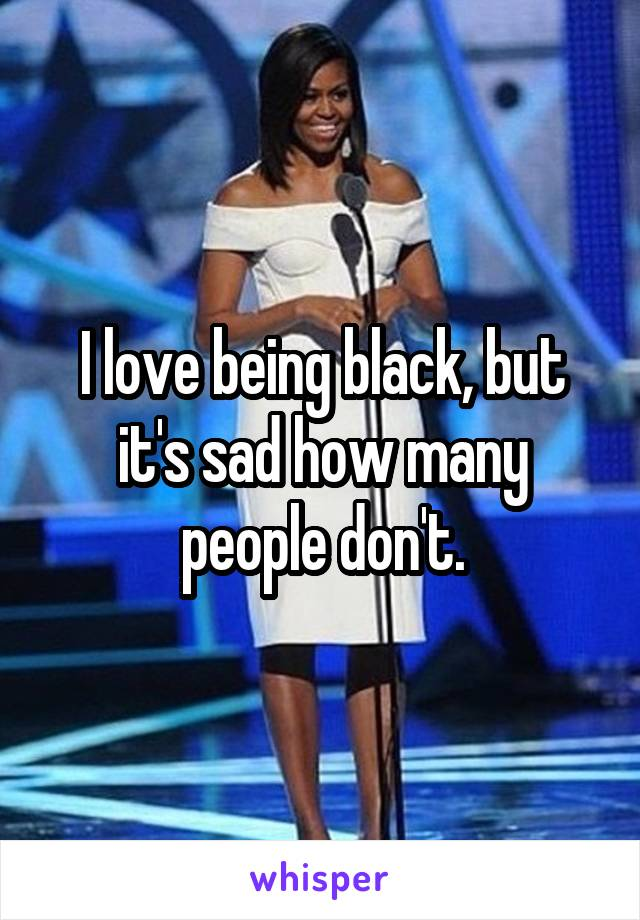 I love being black, but it's sad how many people don't.