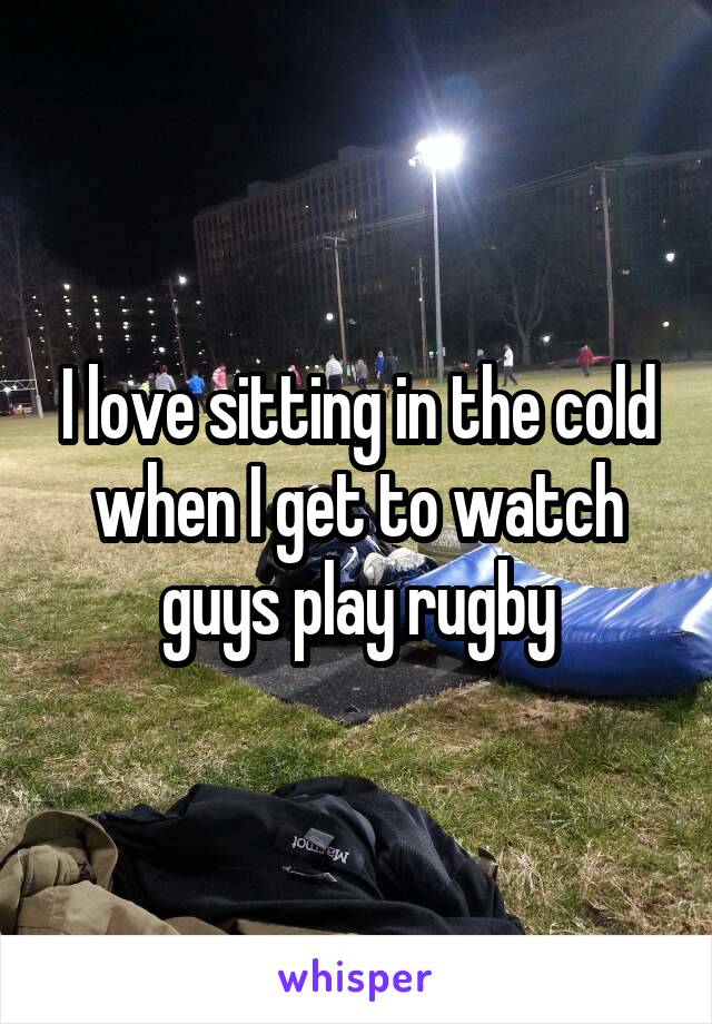 I love sitting in the cold when I get to watch guys play rugby