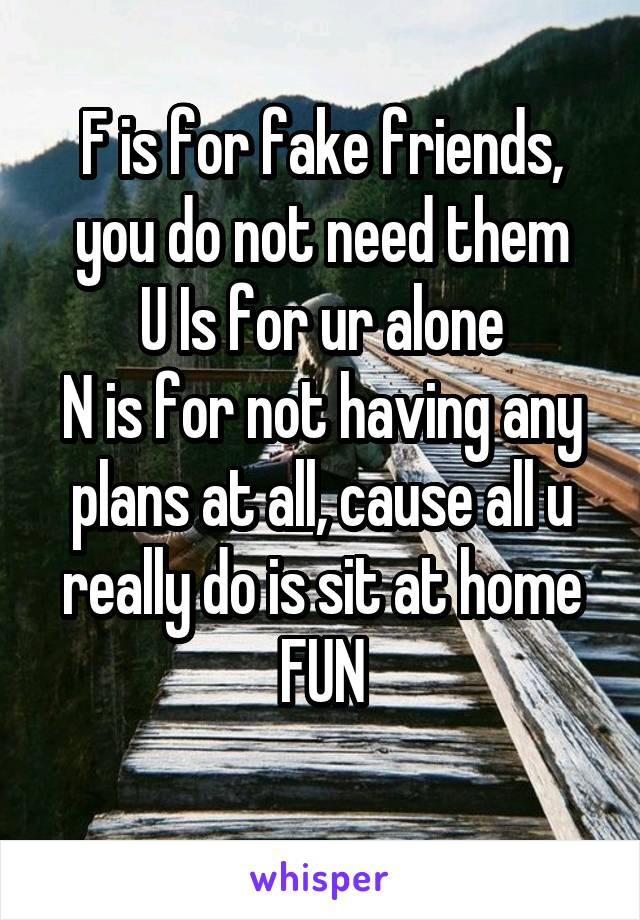 F is for fake friends, you do not need them U Is for ur alone N is for not having any plans at all, cause all u really do is sit at home FUN