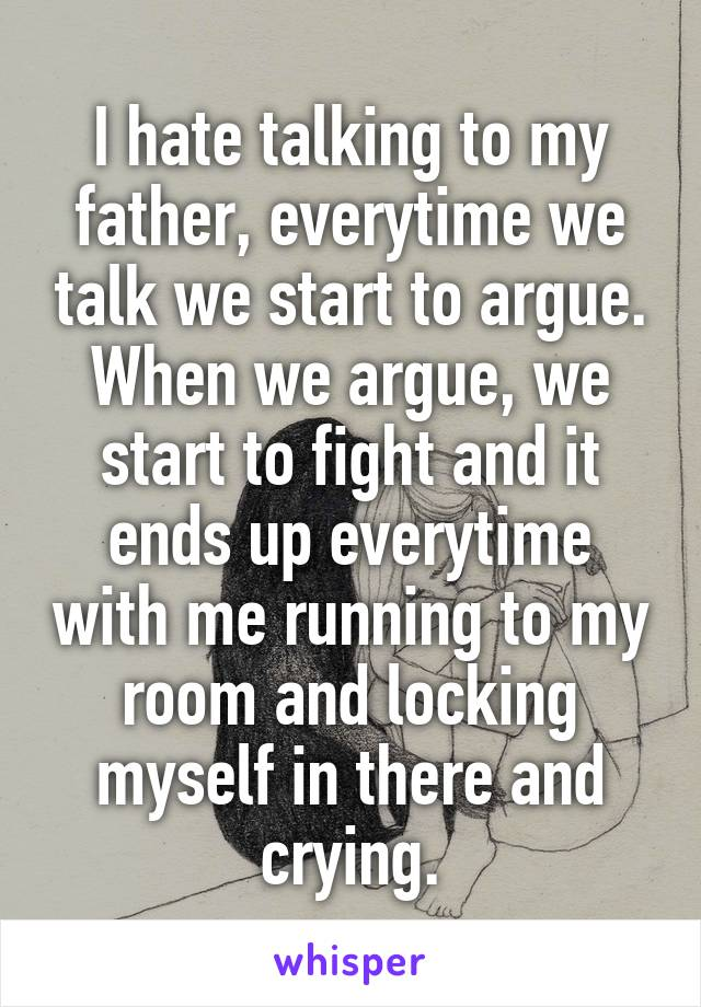 I hate talking to my father, everytime we talk we start to argue. When we argue, we start to fight and it ends up everytime with me running to my room and locking myself in there and crying.