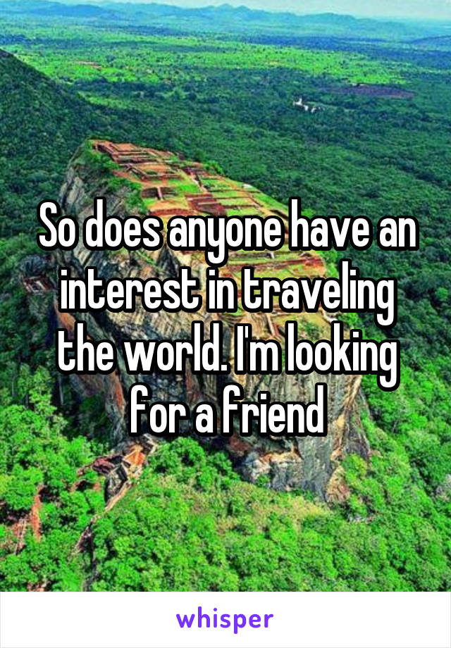 So does anyone have an interest in traveling the world. I'm looking for a friend