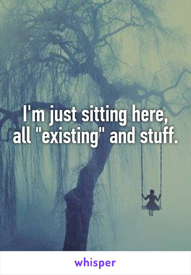 "I'm just sitting here, all ""existing"" and stuff."