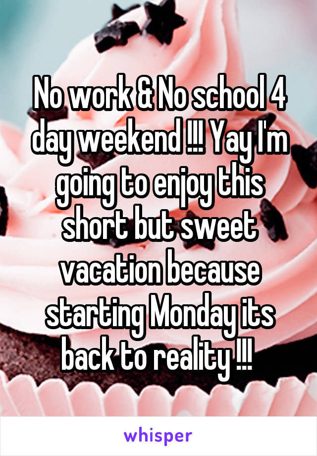 No work & No school 4 day weekend !!! Yay I'm going to enjoy this short but sweet vacation because starting Monday its back to reality !!!