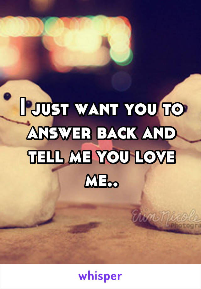 I just want you to answer back and tell me you love me..