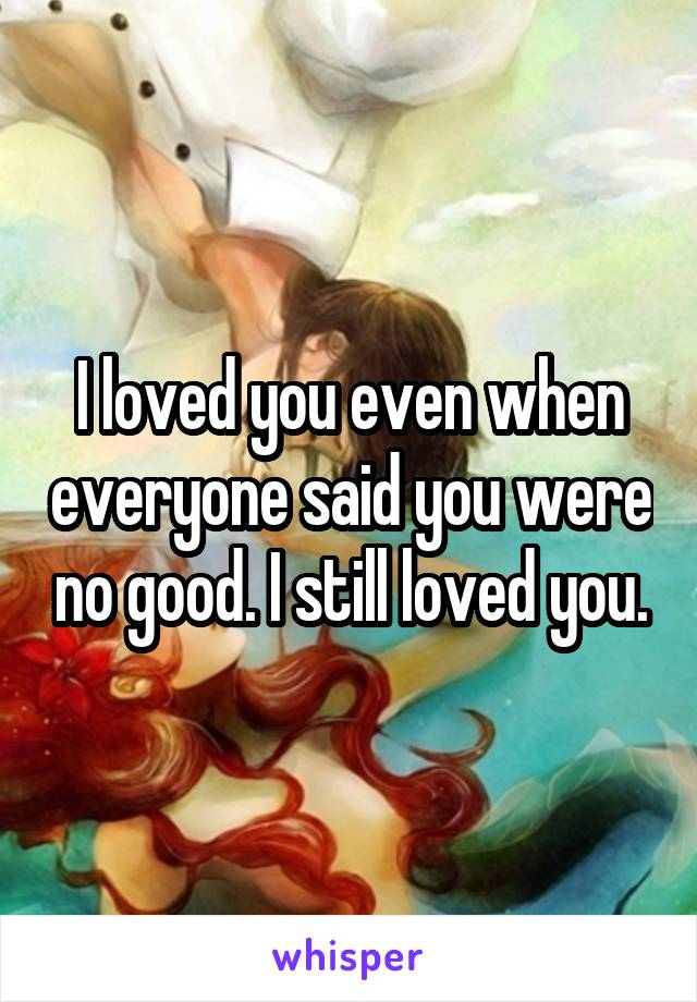 I loved you even when everyone said you were no good. I still loved you.