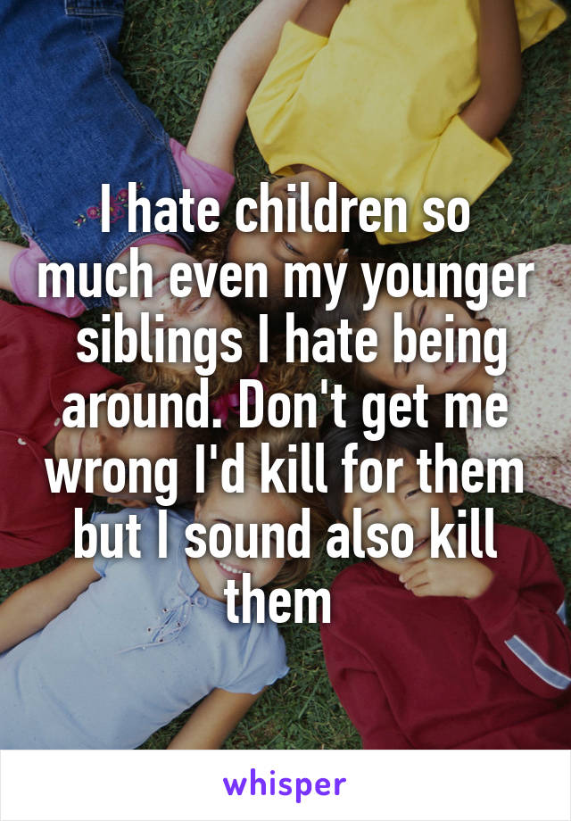 I hate children so much even my younger  siblings I hate being around. Don't get me wrong I'd kill for them but I sound also kill them