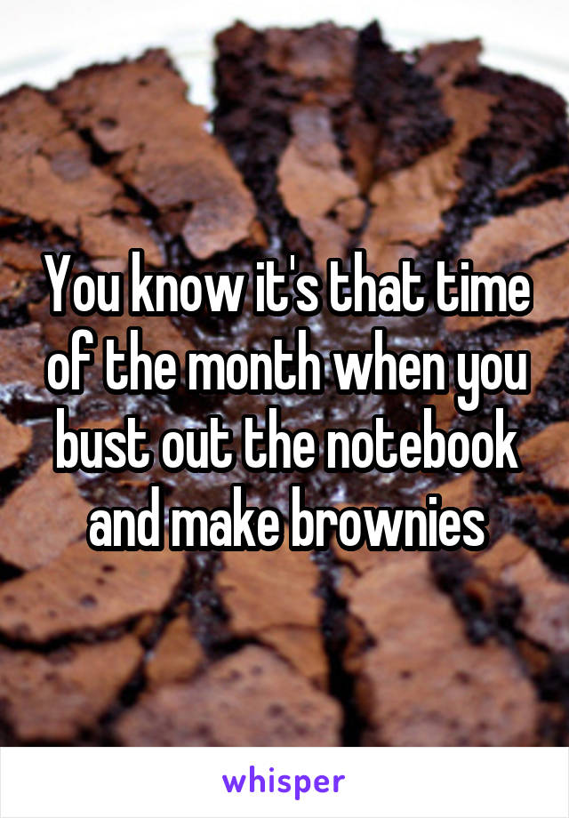 You know it's that time of the month when you bust out the notebook and make brownies