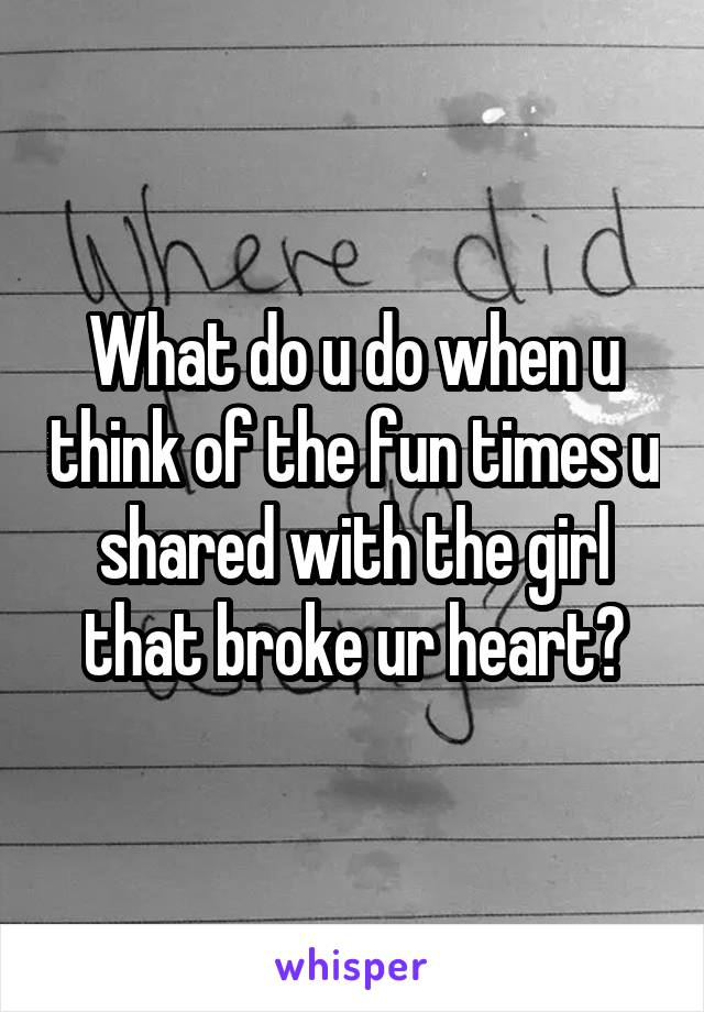 What do u do when u think of the fun times u shared with the girl that broke ur heart?