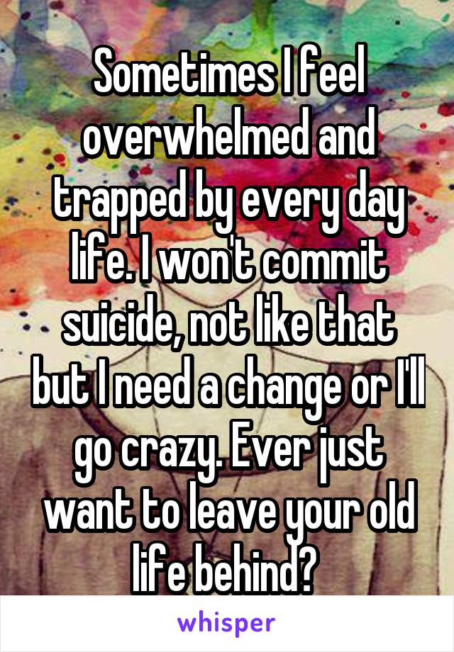 Sometimes I feel overwhelmed and trapped by every day life. I won't commit suicide, not like that but I need a change or I'll go crazy. Ever just want to leave your old life behind?