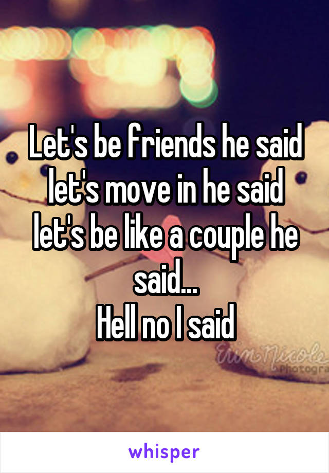 Let's be friends he said let's move in he said let's be like a couple he said... Hell no I said