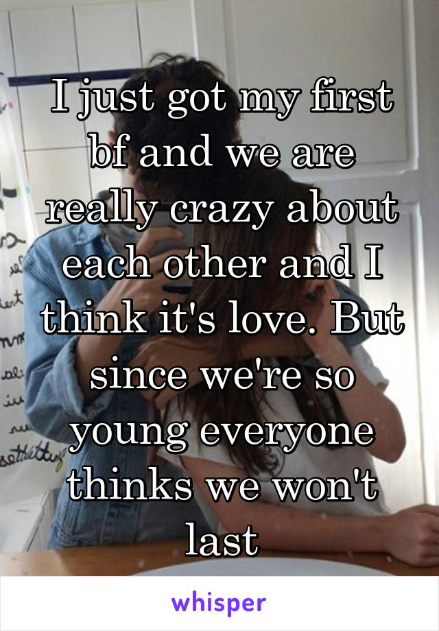 I just got my first bf and we are really crazy about each other and I think it's love. But since we're so young everyone thinks we won't last