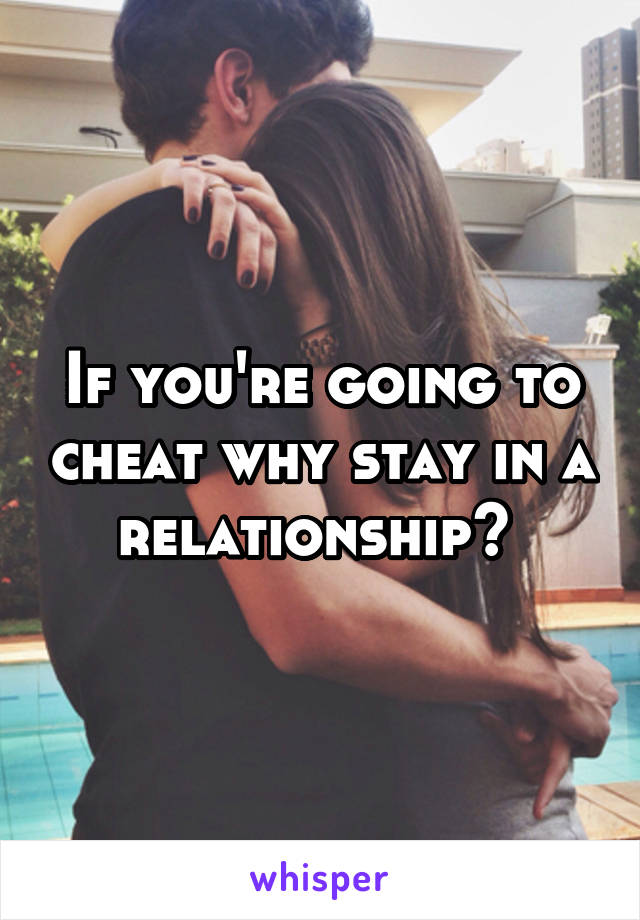 If you're going to cheat why stay in a relationship?