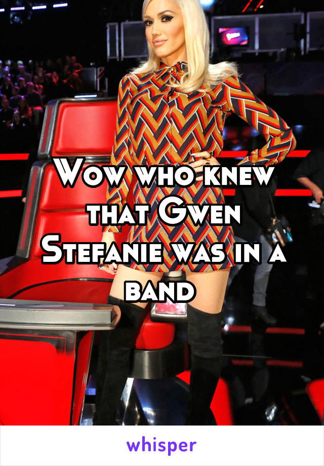 Wow who knew that Gwen Stefanie was in a band