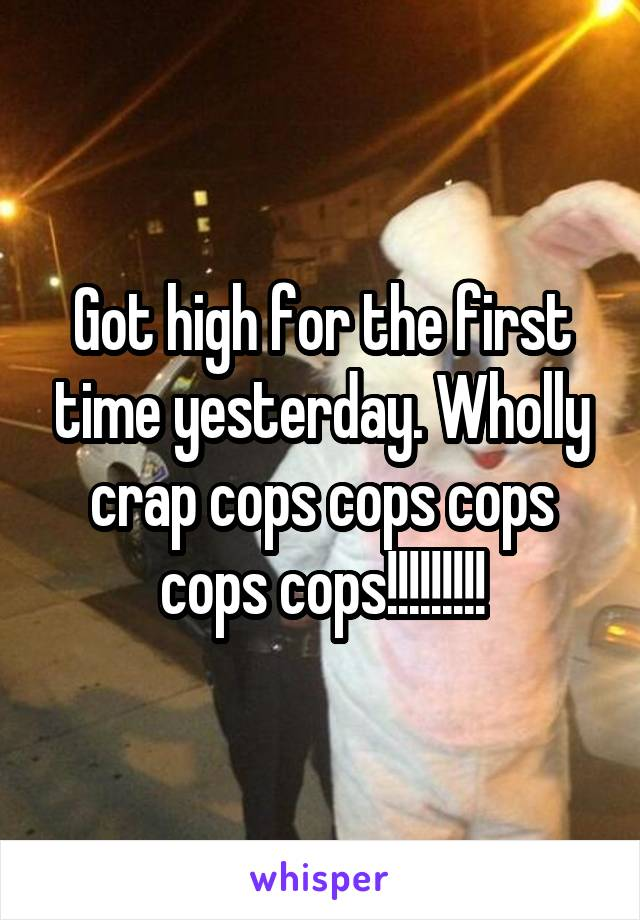 Got high for the first time yesterday. Wholly crap cops cops cops cops cops!!!!!!!!!