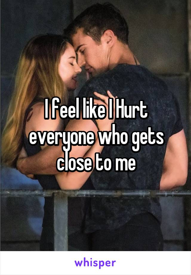 I feel like I Hurt everyone who gets close to me