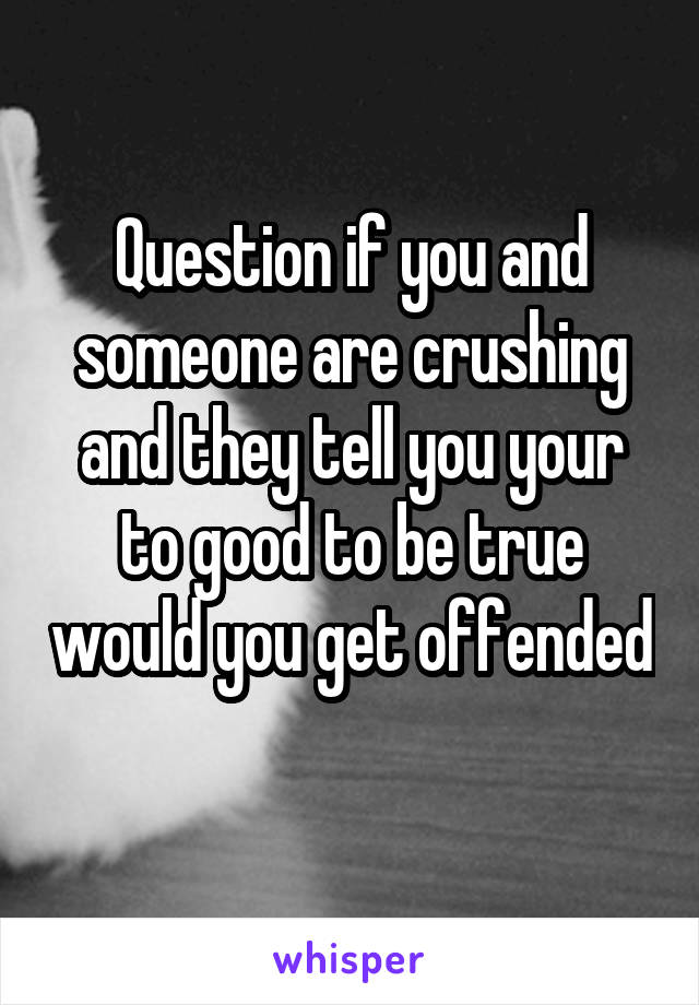 Question if you and someone are crushing and they tell you your to good to be true would you get offended