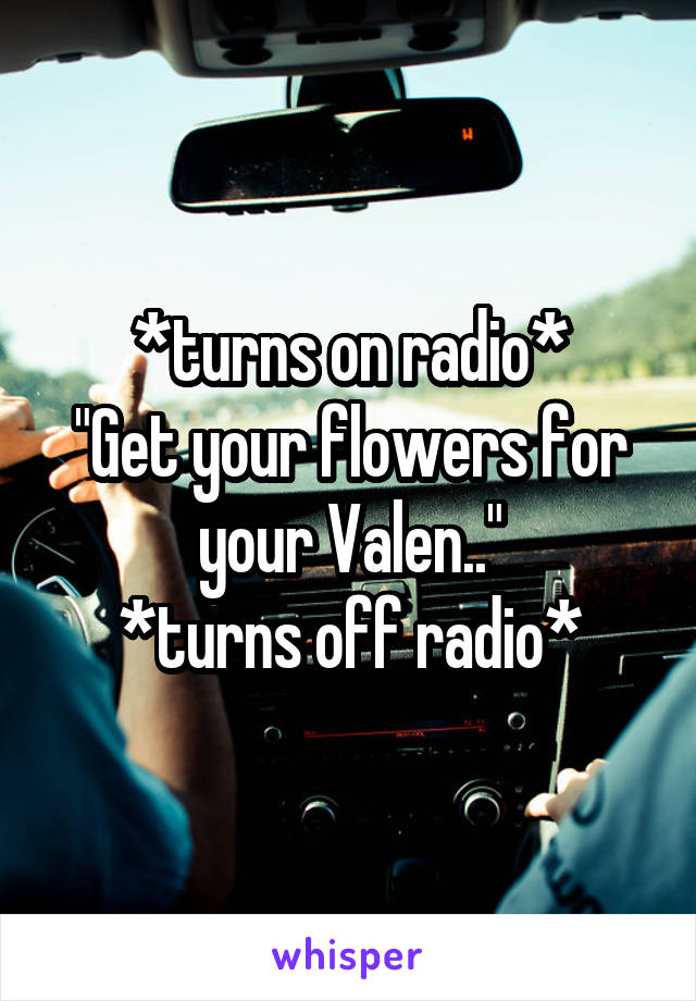 "*turns on radio* ""Get your flowers for your Valen.."" *turns off radio*"