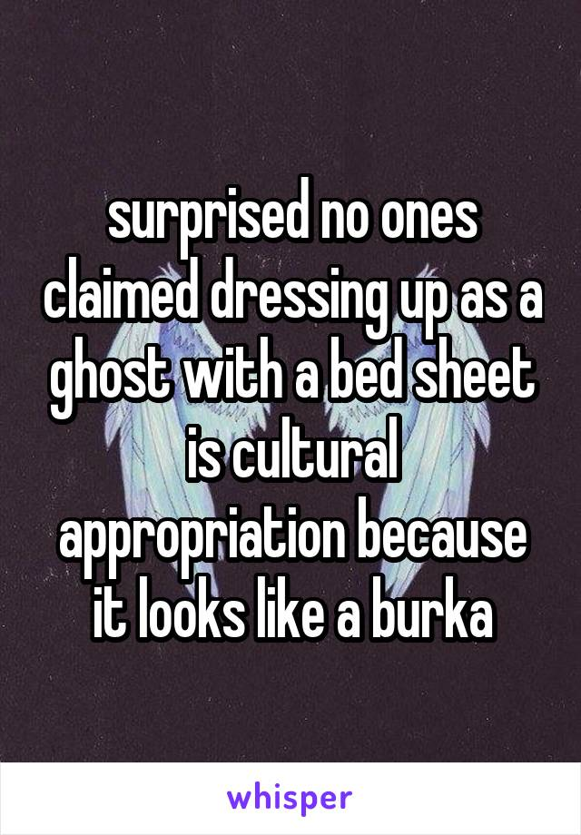 surprised no ones claimed dressing up as a ghost with a bed sheet is cultural appropriation because it looks like a burka