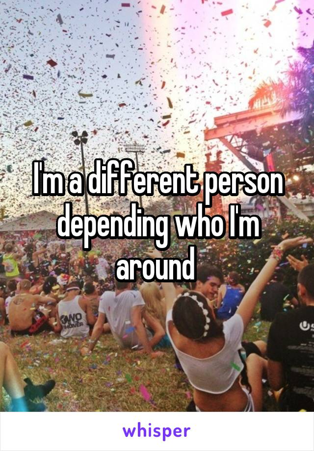 I'm a different person depending who I'm around