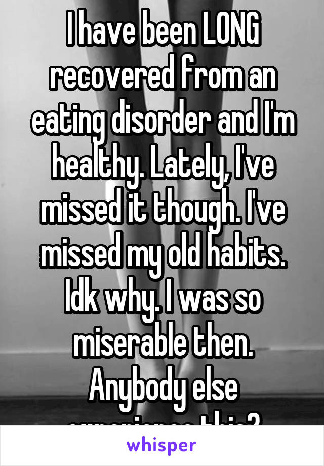 I have been LONG recovered from an eating disorder and I'm healthy. Lately, I've missed it though. I've missed my old habits. Idk why. I was so miserable then. Anybody else experience this?