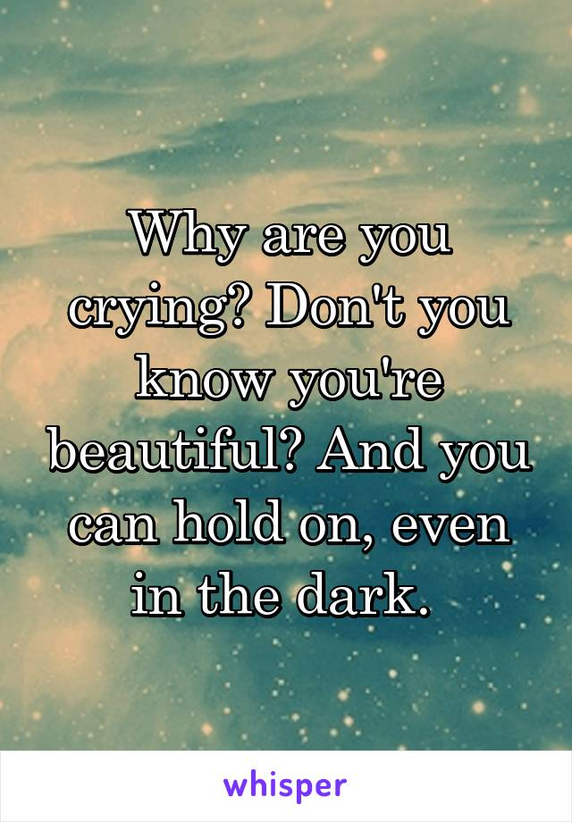 Why are you crying? Don't you know you're beautiful? And you can hold on, even in the dark.