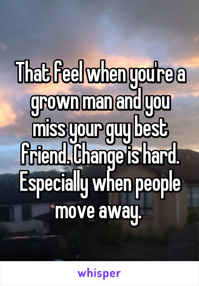That feel when you're a grown man and you miss your guy best friend. Change is hard. Especially when people move away.