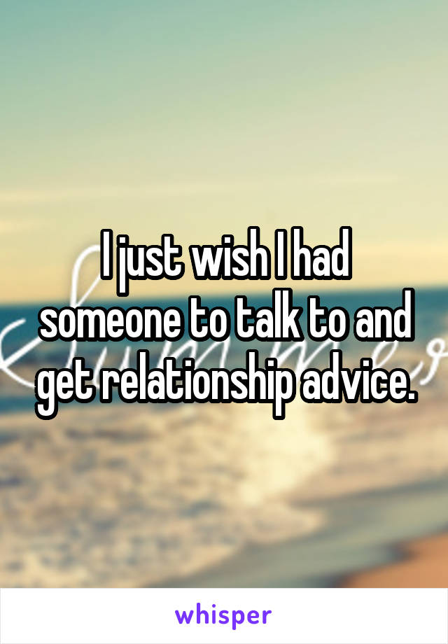 I just wish I had someone to talk to and get relationship advice.