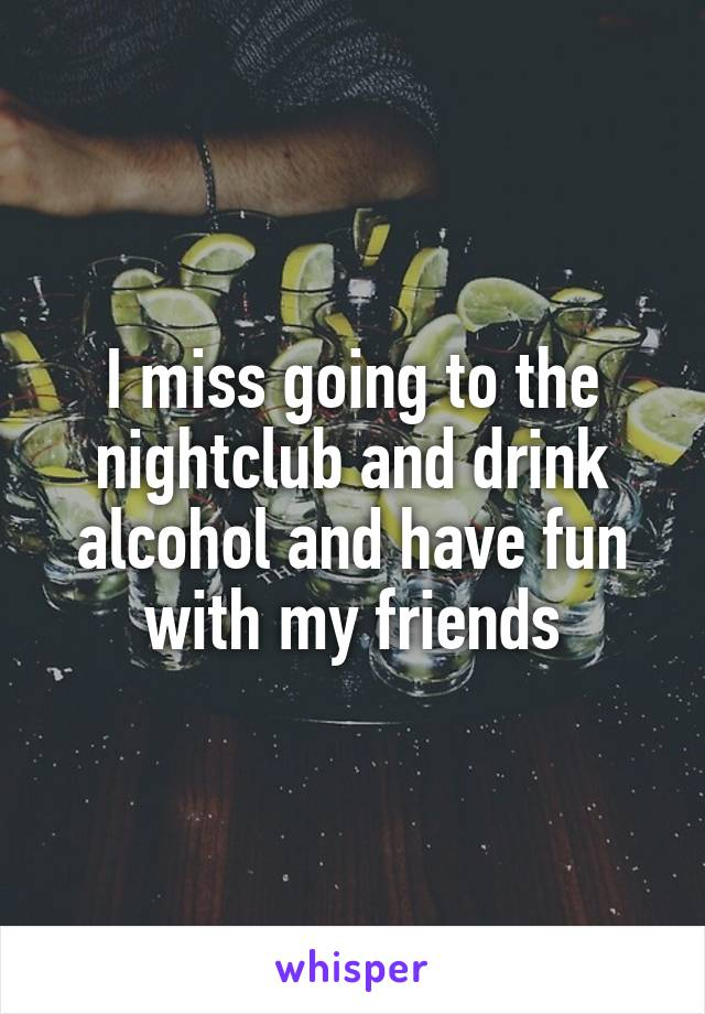 I miss going to the nightclub and drink alcohol and have fun with my friends